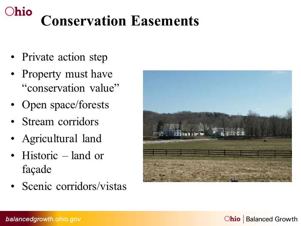 balancedgrowth.ohio.gov Conservation Easements Private action step Property must haveconservation value Open space/forests Stream corridors Agricultural land Historic – land or façade Scenic corridors/vistas