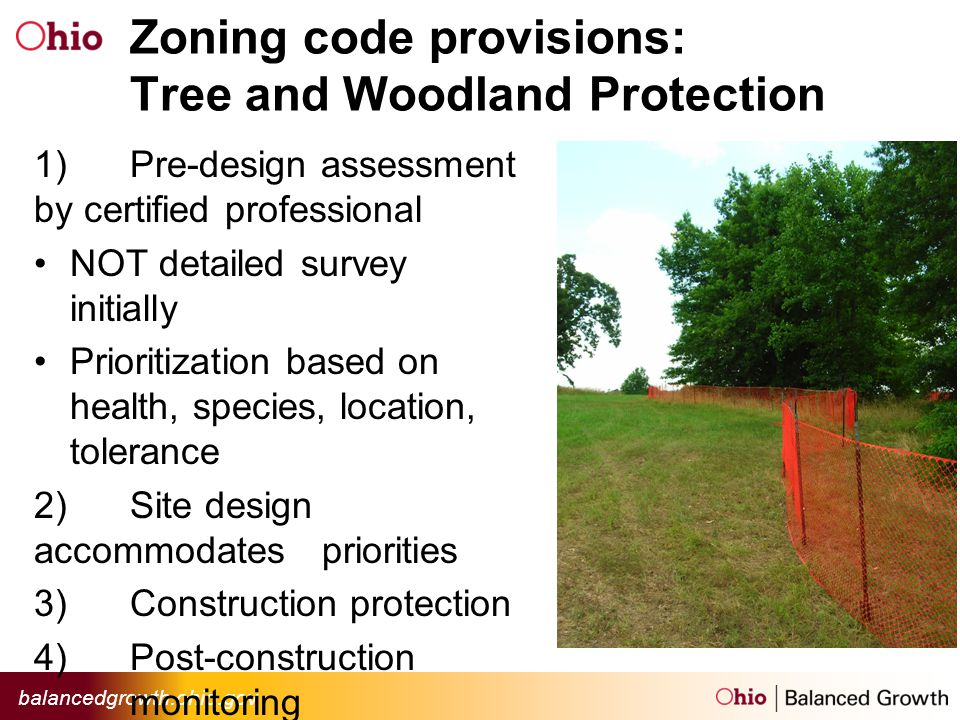 Zoning code provisions: Tree and Woodland Protection 1)Pre-design assessment by certified professional NOT detailed survey initially Prioritization based on health, species, location, tolerance 2)Site design accommodates priorities 3)Construction protection 4)Post-construction monitoring