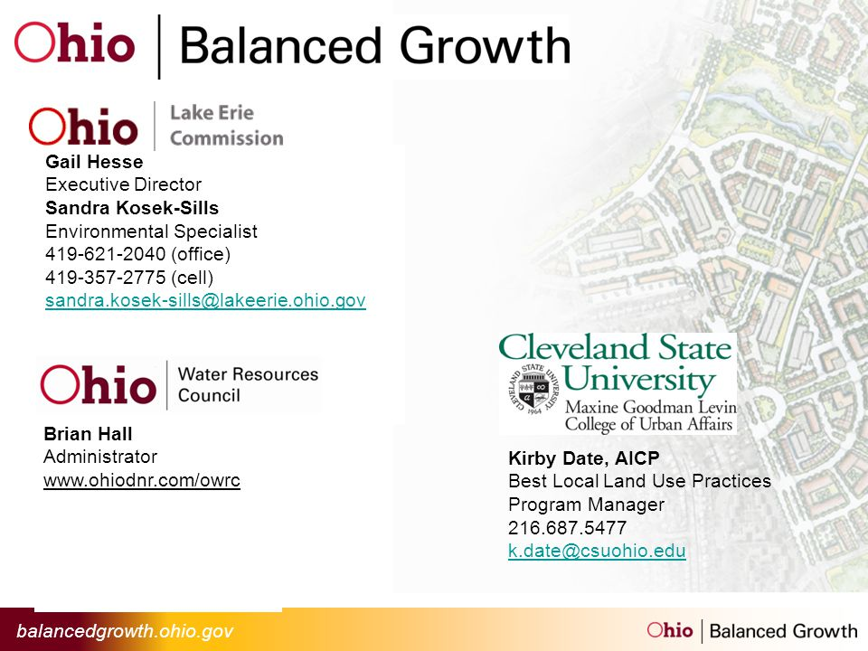 balancedgrowth.ohio.gov Gail Hesse Executive Director Sandra Kosek-Sills Environmental Specialist 419-621-2040 (office) 419-357-2775 (cell) sandra.kosek-sills@lakeerie.ohio.gov Brian Hall Administrator www.ohiodnr.com/owrc Kirby Date, AICP Best Local Land Use Practices Program Manager 216.687.5477 k.date@csuohio.edu