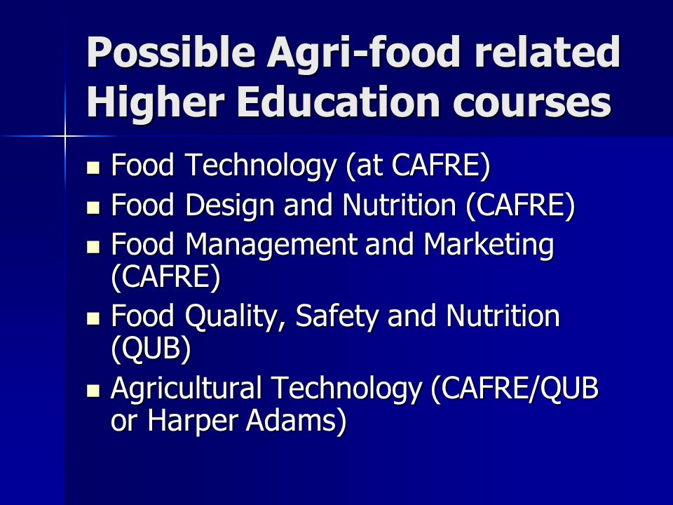 Possible Agri-food related Higher Education courses Food Technology (at CAFRE) Food Technology (at CAFRE) Food Design and Nutrition (CAFRE) Food Design and Nutrition (CAFRE) Food Management and Marketing (CAFRE) Food Management and Marketing (CAFRE) Food Quality, Safety and Nutrition (QUB) Food Quality, Safety and Nutrition (QUB) Agricultural Technology (CAFRE/QUB or Harper Adams) Agricultural Technology (CAFRE/QUB or Harper Adams)