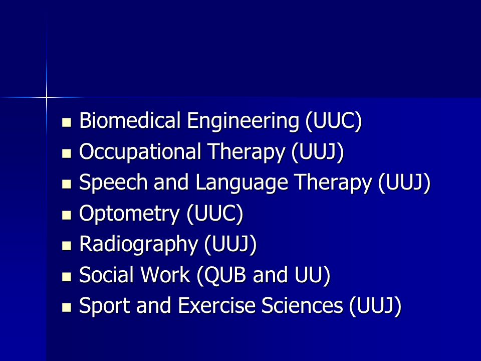 Biomedical Engineering (UUC) Biomedical Engineering (UUC) Occupational Therapy (UUJ) Occupational Therapy (UUJ) Speech and Language Therapy (UUJ) Speech and Language Therapy (UUJ) Optometry (UUC) Optometry (UUC) Radiography (UUJ) Radiography (UUJ) Social Work (QUB and UU) Social Work (QUB and UU) Sport and Exercise Sciences (UUJ) Sport and Exercise Sciences (UUJ)