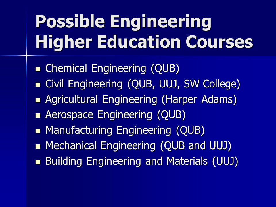 Possible Engineering Higher Education Courses Chemical Engineering (QUB) Chemical Engineering (QUB) Civil Engineering (QUB, UUJ, SW College) Civil Eng