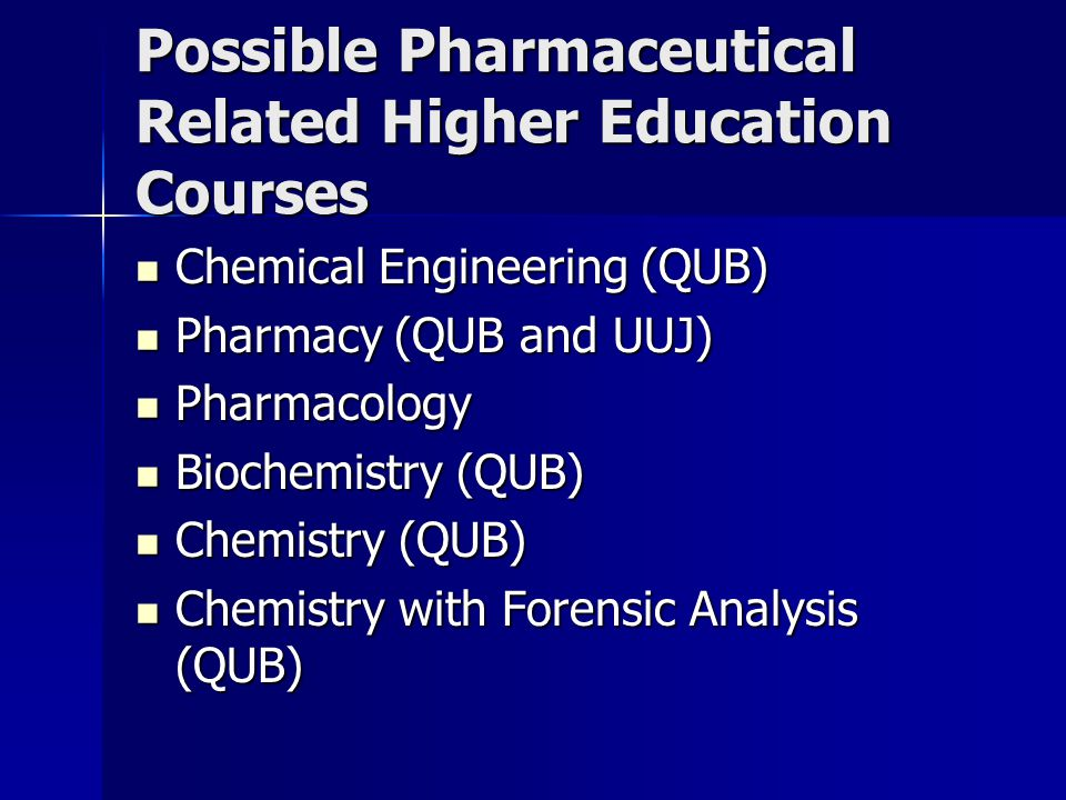Possible Pharmaceutical Related Higher Education Courses Chemical Engineering (QUB) Chemical Engineering (QUB) Pharmacy (QUB and UUJ) Pharmacy (QUB and UUJ) Pharmacology Pharmacology Biochemistry (QUB) Biochemistry (QUB) Chemistry (QUB) Chemistry (QUB) Chemistry with Forensic Analysis (QUB) Chemistry with Forensic Analysis (QUB)