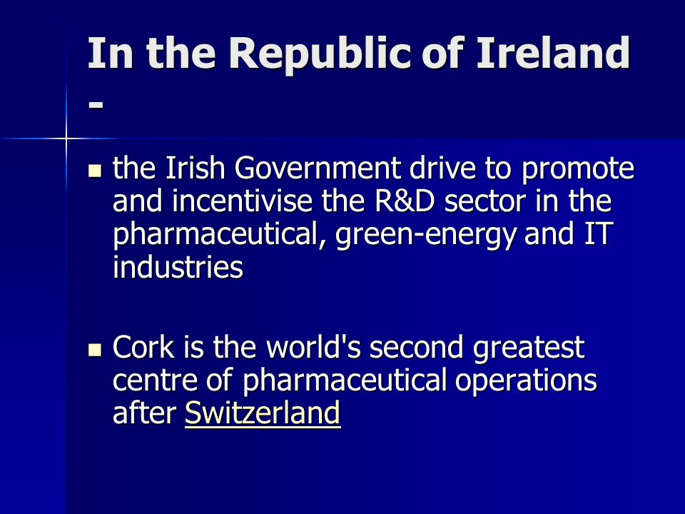 In the Republic of Ireland - the Irish Government drive to promote and incentivise the R&D sector in the pharmaceutical, green-energy and IT industries the Irish Government drive to promote and incentivise the R&D sector in the pharmaceutical, green-energy and IT industries Cork is the world s second greatest centre of pharmaceutical operations after Switzerland Cork is the world s second greatest centre of pharmaceutical operations after SwitzerlandSwitzerland