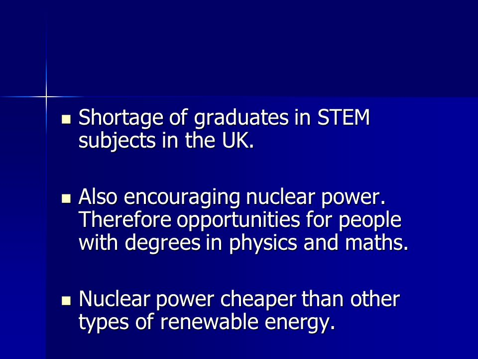 Shortage of graduates in STEM subjects in the UK. Shortage of graduates in STEM subjects in the UK. Also encouraging nuclear power. Therefore opportun