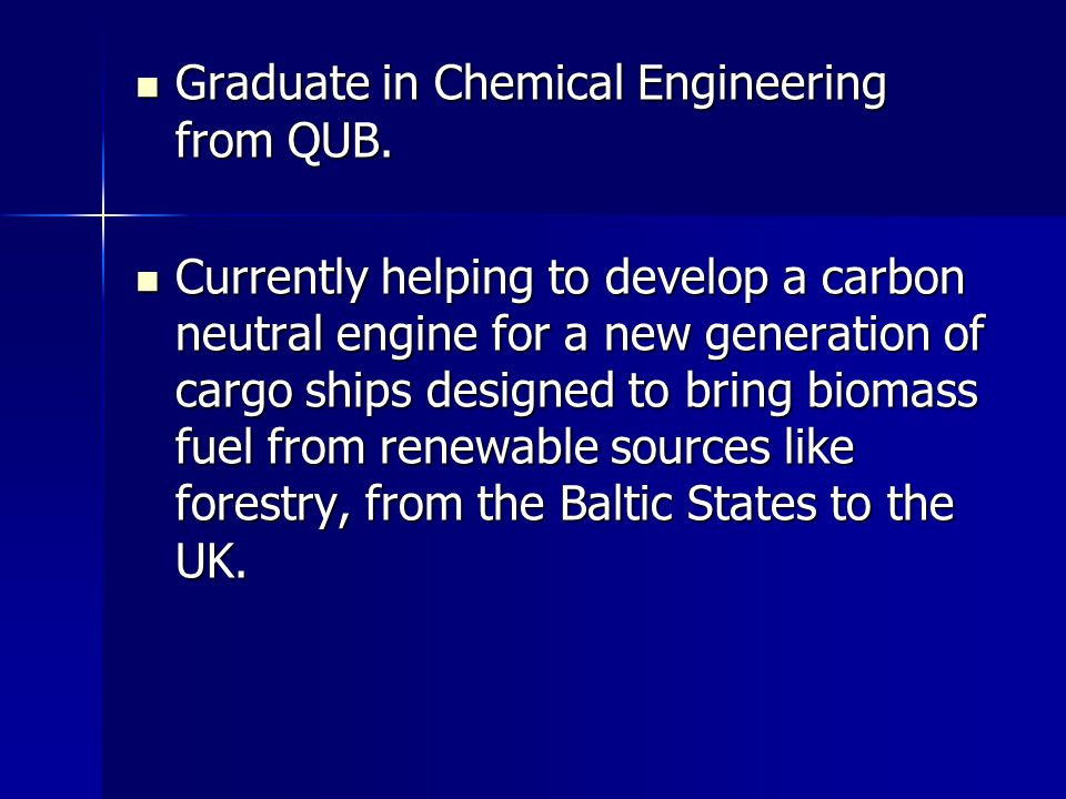 Graduate in Chemical Engineering from QUB. Graduate in Chemical Engineering from QUB. Currently helping to develop a carbon neutral engine for a new g