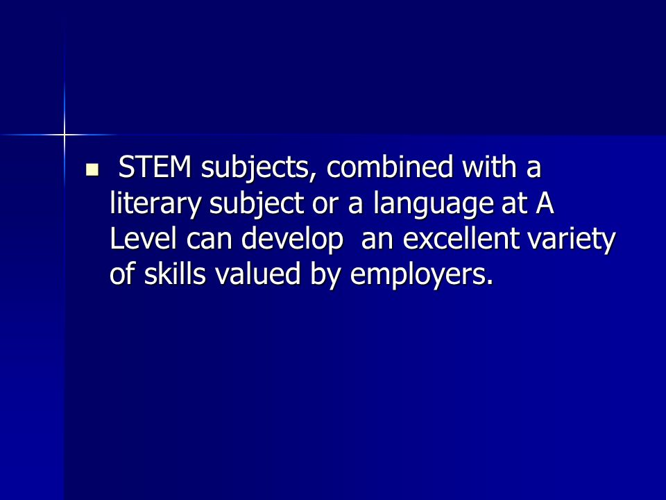 STEM subjects, combined with a literary subject or a language at A Level can develop an excellent variety of skills valued by employers.