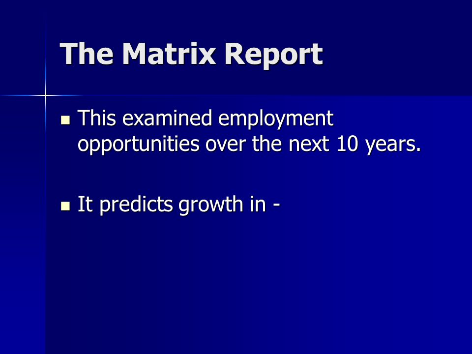 The Matrix Report This examined employment opportunities over the next 10 years. This examined employment opportunities over the next 10 years. It pre