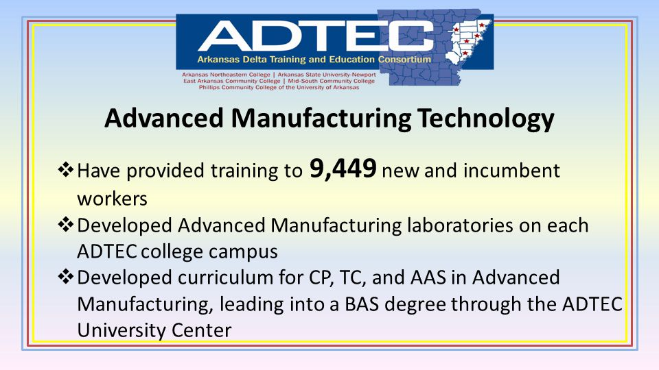 Advanced Manufacturing Technology Have provided training to 9,449 new and incumbent workers Developed Advanced Manufacturing laboratories on each ADTE