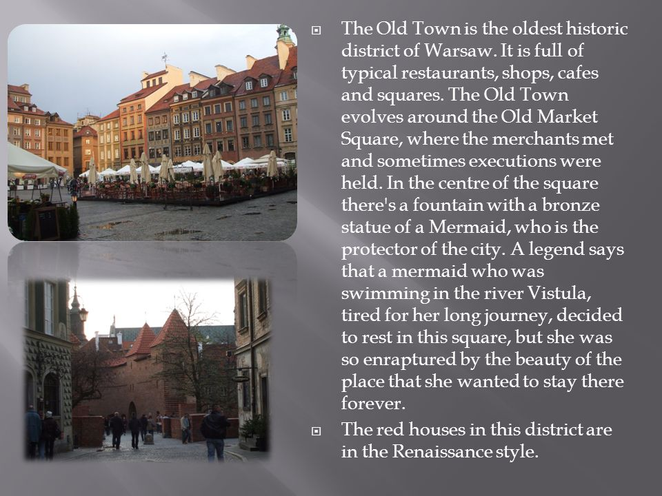 The Old Town is the oldest historic district of Warsaw. It is full of typical restaurants, shops, cafes and squares. The Old Town evolves around the O