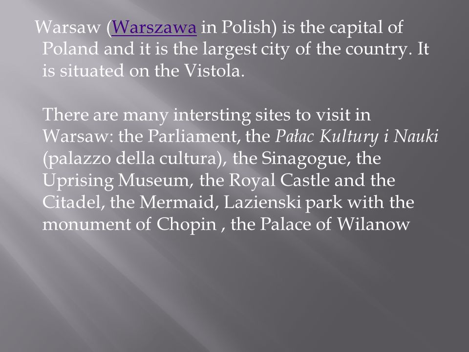 Warsaw (Warszawa in Polish) is the capital of Poland and it is the largest city of the country. It is situated on the Vistola. There are many intersti