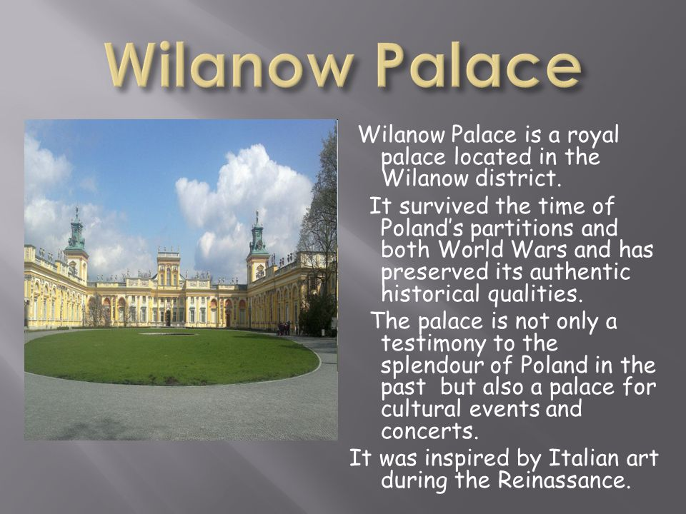 Wilanow Palace is a royal palace located in the Wilanow district. It survived the time of Polands partitions and both World Wars and has preserved its