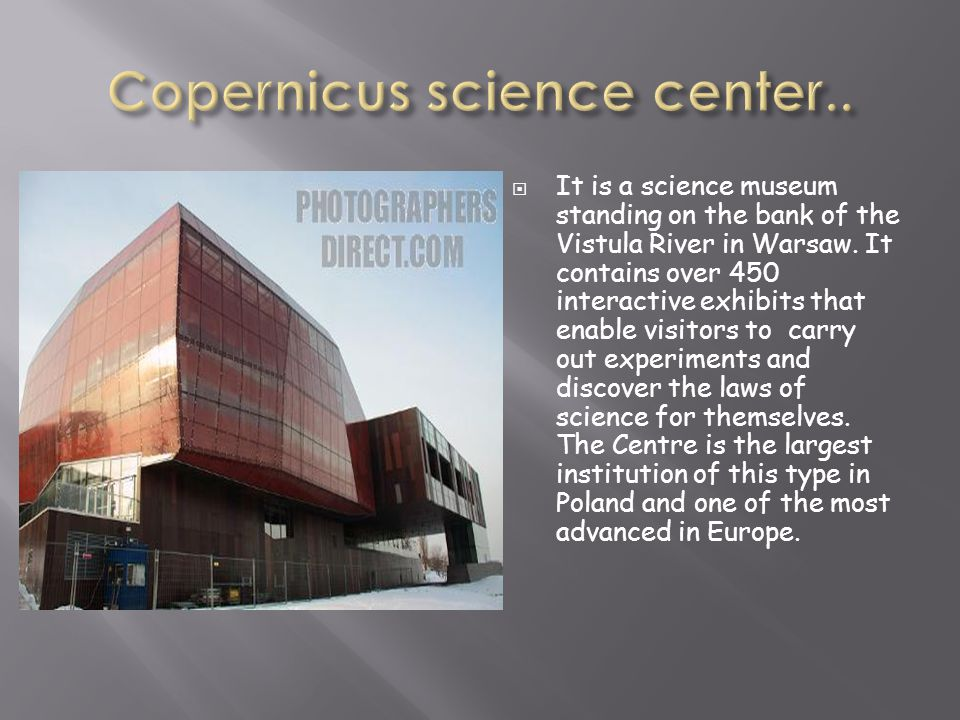 It is a science museum standing on the bank of the Vistula River in Warsaw. It contains over 450 interactive exhibits that enable visitors to carry ou
