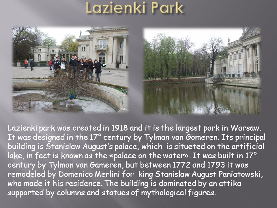 Lazienki park was created in 1918 and it is the largest park in Warsaw. It was designed in the 17° century by Tylman van Gomeren. Its principal buildi