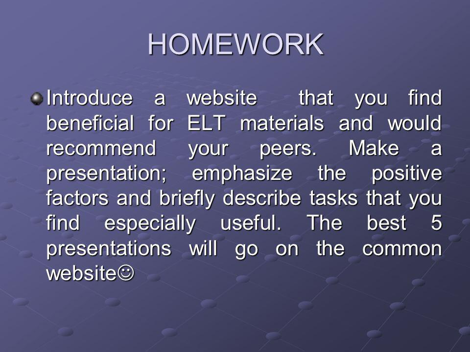 HOMEWORK Introduce a website that you find beneficial for ELT materials and would recommend your peers. Make a presentation; emphasize the positive fa