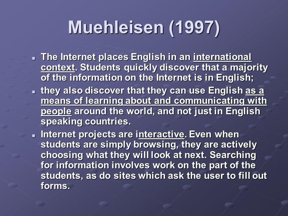 Muehleisen (1997) The Internet places English in an international context. Students quickly discover that a majority of the information on the Interne