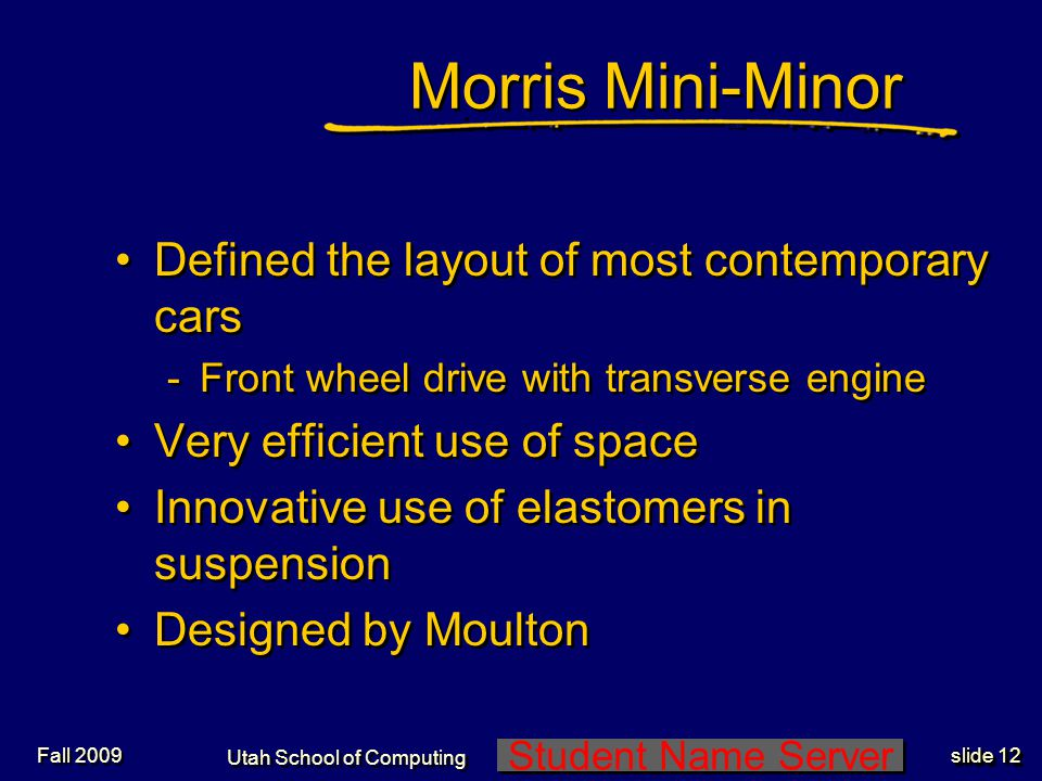 Student Name Server Utah School of Computing slide 12 Fall 2009 Morris Mini-Minor Defined the layout of most contemporary cars -Front wheel drive with transverse engine Very efficient use of space Innovative use of elastomers in suspension Designed by Moulton Defined the layout of most contemporary cars -Front wheel drive with transverse engine Very efficient use of space Innovative use of elastomers in suspension Designed by Moulton