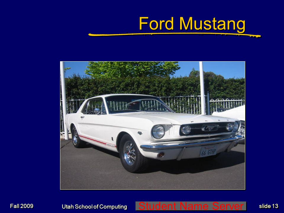 Student Name Server Utah School of Computing slide 13 Fall 2009 Ford Mustang