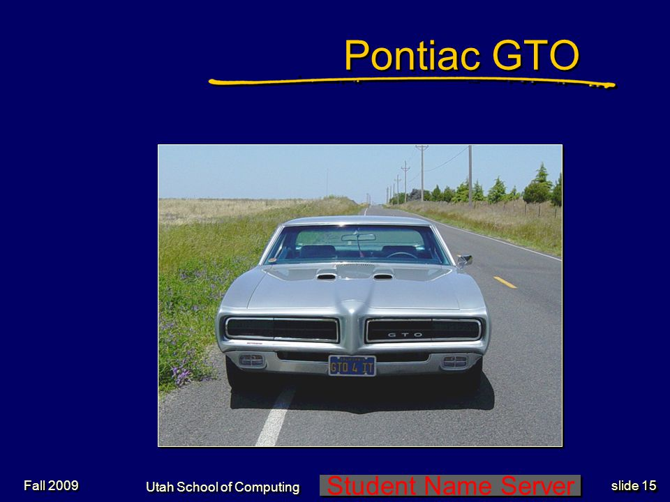 Student Name Server Utah School of Computing slide 15 Fall 2009 Pontiac GTO