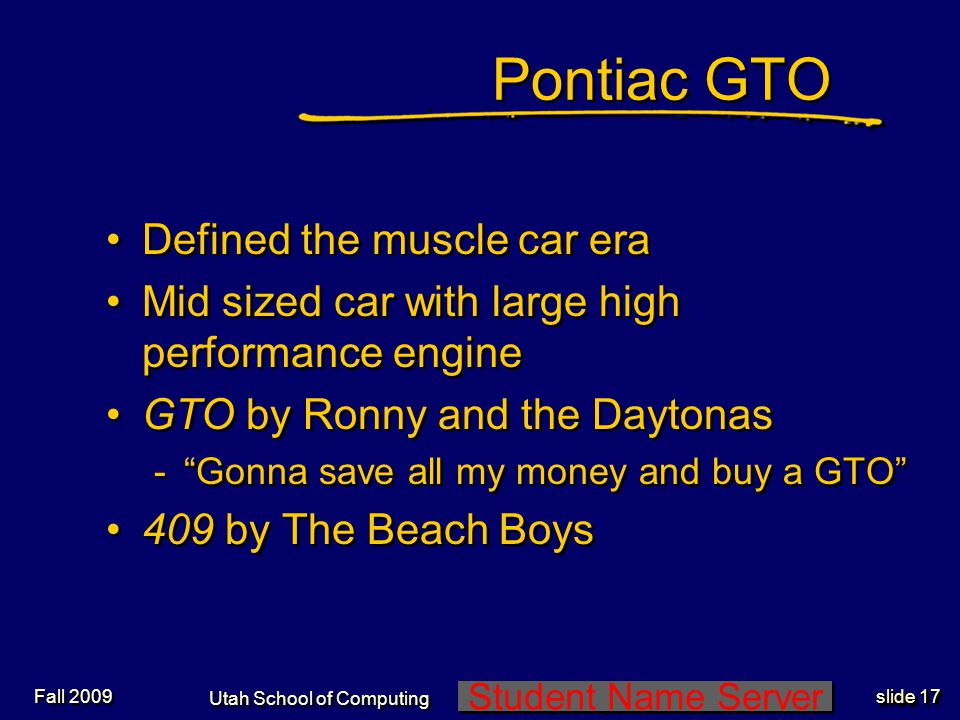 Student Name Server Utah School of Computing slide 17 Fall 2009 Pontiac GTO Defined the muscle car era Mid sized car with large high performance engine GTO by Ronny and the Daytonas -Gonna save all my money and buy a GTO 409 by The Beach Boys Defined the muscle car era Mid sized car with large high performance engine GTO by Ronny and the Daytonas -Gonna save all my money and buy a GTO 409 by The Beach Boys