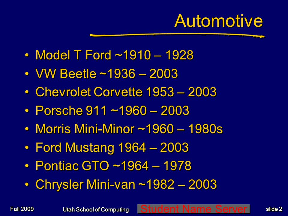 Student Name Server Utah School of Computing slide 2 Fall 2009 Automotive Model T Ford ~1910 – 1928 VW Beetle ~1936 – 2003 Chevrolet Corvette 1953 – 2003 Porsche 911 ~1960 – 2003 Morris Mini-Minor ~1960 – 1980s Ford Mustang 1964 – 2003 Pontiac GTO ~1964 – 1978 Chrysler Mini-van ~1982 – 2003 Model T Ford ~1910 – 1928 VW Beetle ~1936 – 2003 Chevrolet Corvette 1953 – 2003 Porsche 911 ~1960 – 2003 Morris Mini-Minor ~1960 – 1980s Ford Mustang 1964 – 2003 Pontiac GTO ~1964 – 1978 Chrysler Mini-van ~1982 – 2003