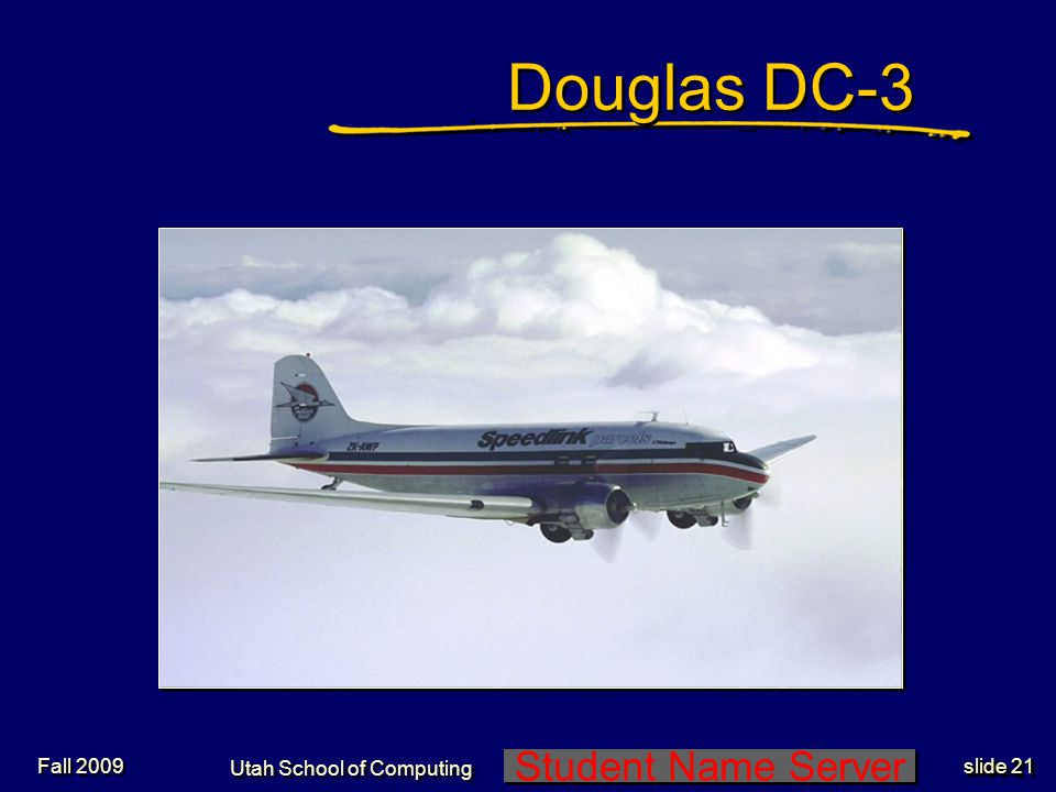 Student Name Server Utah School of Computing slide 21 Fall 2009 Douglas DC-3