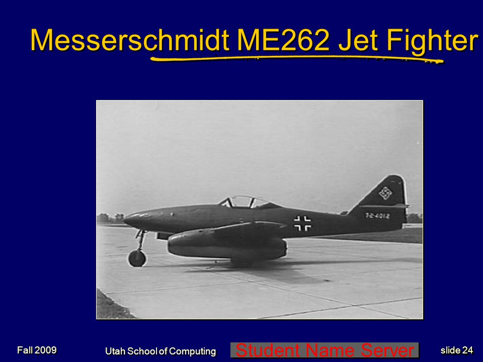 Student Name Server Utah School of Computing slide 24 Fall 2009 Messerschmidt ME262 Jet Fighter