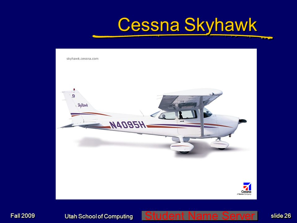 Student Name Server Utah School of Computing slide 26 Fall 2009 Cessna Skyhawk