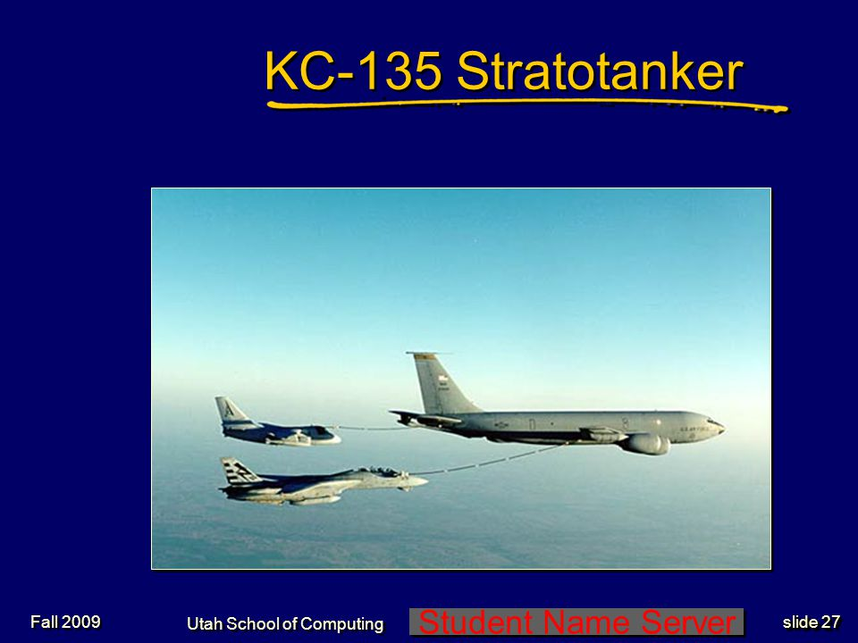Student Name Server Utah School of Computing slide 27 Fall 2009 KC-135 Stratotanker