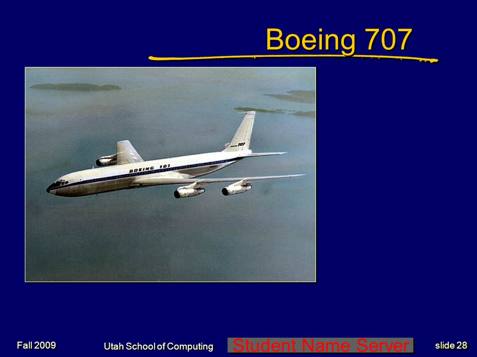 Student Name Server Utah School of Computing slide 28 Fall 2009 Boeing 707