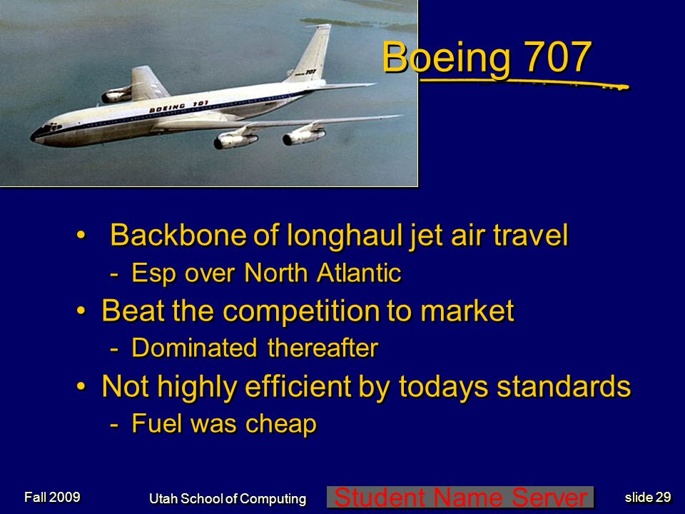 Student Name Server Utah School of Computing slide 29 Fall 2009 Boeing 707 Backbone of longhaul jet air travel -Esp over North Atlantic Beat the competition to market -Dominated thereafter Not highly efficient by todays standards -Fuel was cheap Backbone of longhaul jet air travel -Esp over North Atlantic Beat the competition to market -Dominated thereafter Not highly efficient by todays standards -Fuel was cheap
