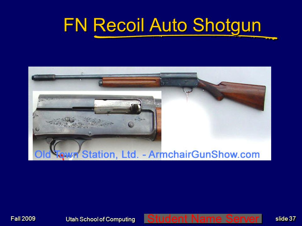 Student Name Server Utah School of Computing slide 37 Fall 2009 FN Recoil Auto Shotgun