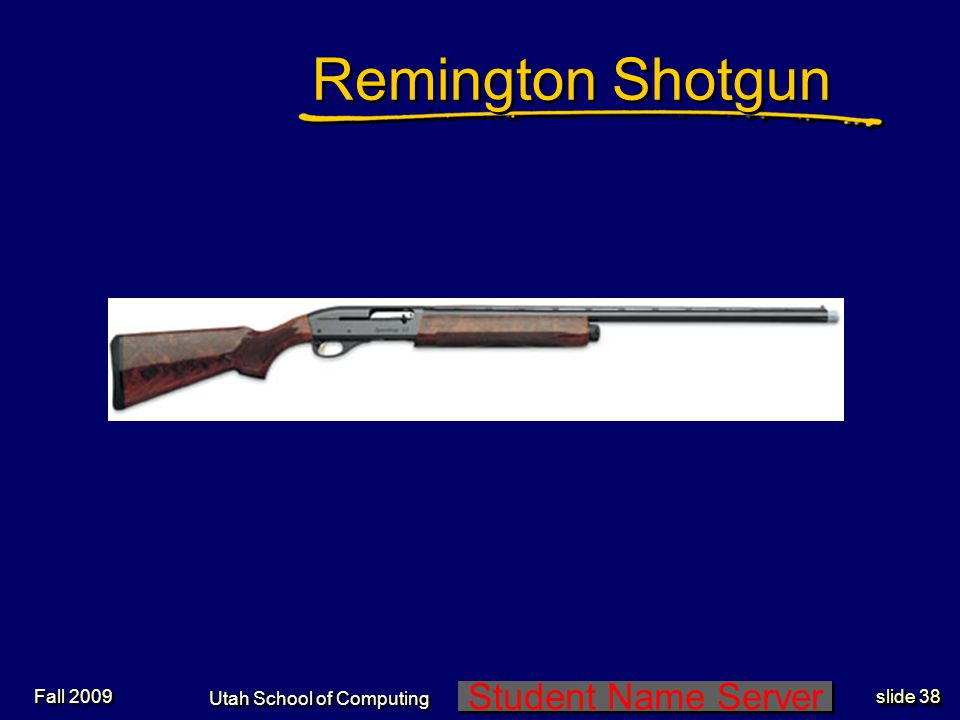 Student Name Server Utah School of Computing slide 38 Fall 2009 Remington Shotgun