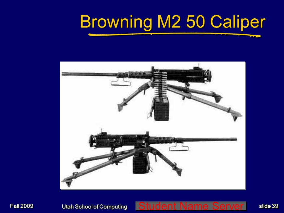 Student Name Server Utah School of Computing slide 39 Fall 2009 Browning M2 50 Caliper