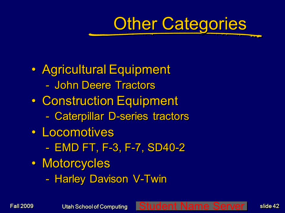 Student Name Server Utah School of Computing slide 42 Fall 2009 Other Categories Agricultural Equipment -John Deere Tractors Construction Equipment -Caterpillar D-series tractors Locomotives -EMD FT, F-3, F-7, SD40-2 Motorcycles -Harley Davison V-Twin Agricultural Equipment -John Deere Tractors Construction Equipment -Caterpillar D-series tractors Locomotives -EMD FT, F-3, F-7, SD40-2 Motorcycles -Harley Davison V-Twin
