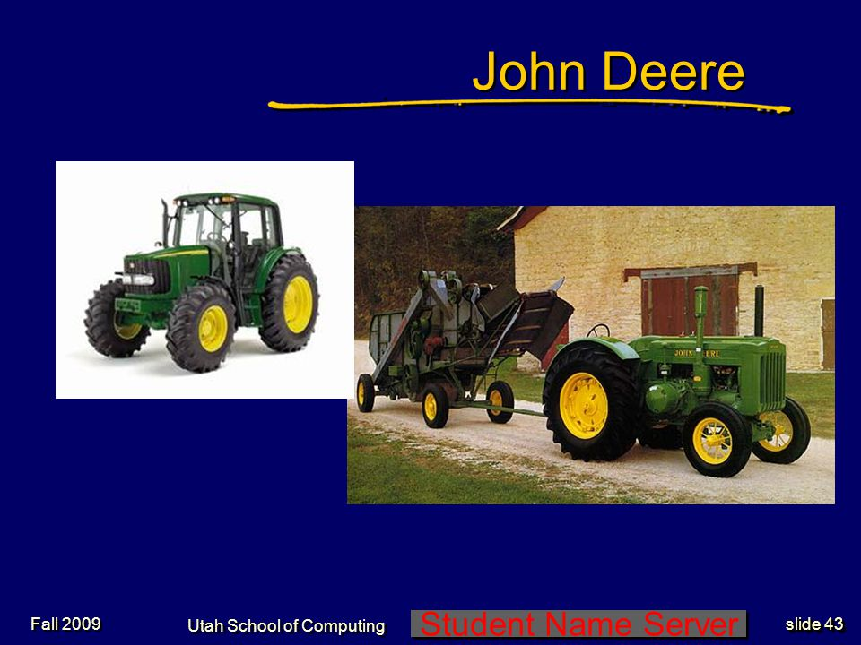 Student Name Server Utah School of Computing slide 43 Fall 2009 John Deere