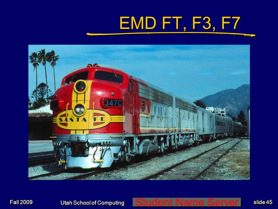 Student Name Server Utah School of Computing slide 45 Fall 2009 EMD FT, F3, F7