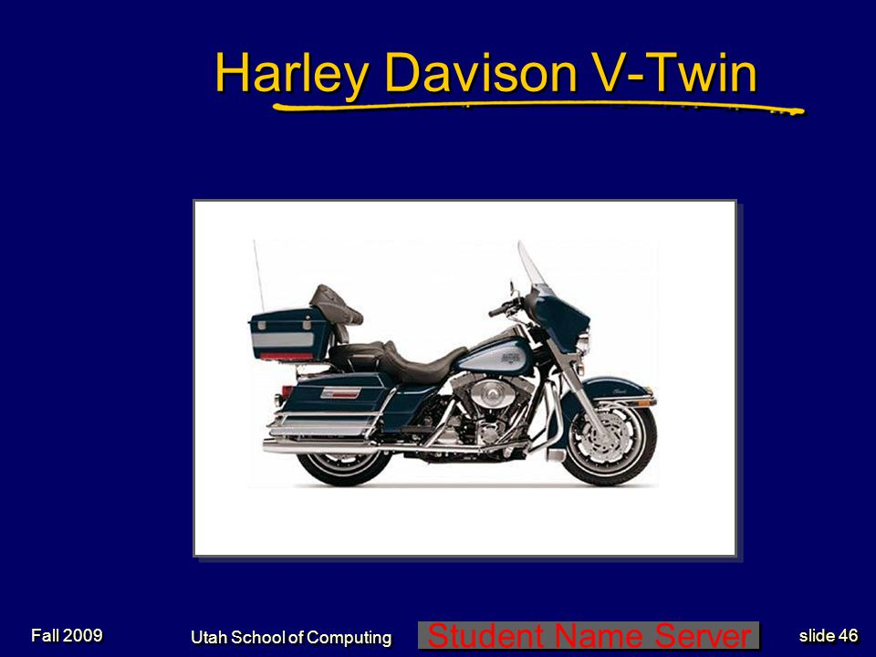 Student Name Server Utah School of Computing slide 46 Fall 2009 Harley Davison V-Twin