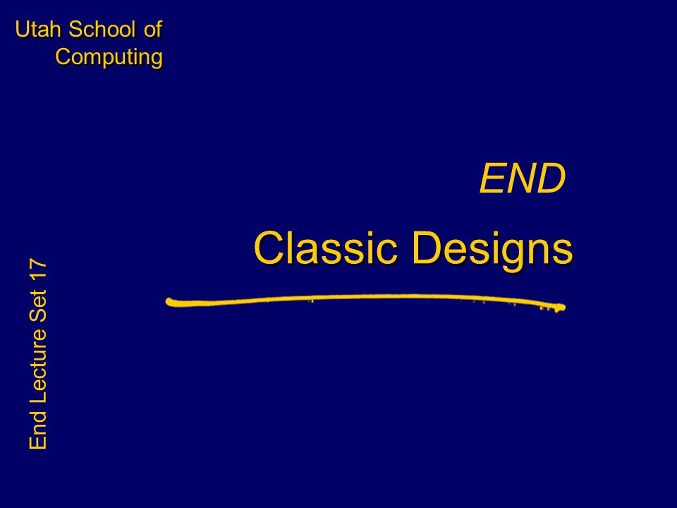 Utah School of Computing END Classic Designs End Lecture Set 17