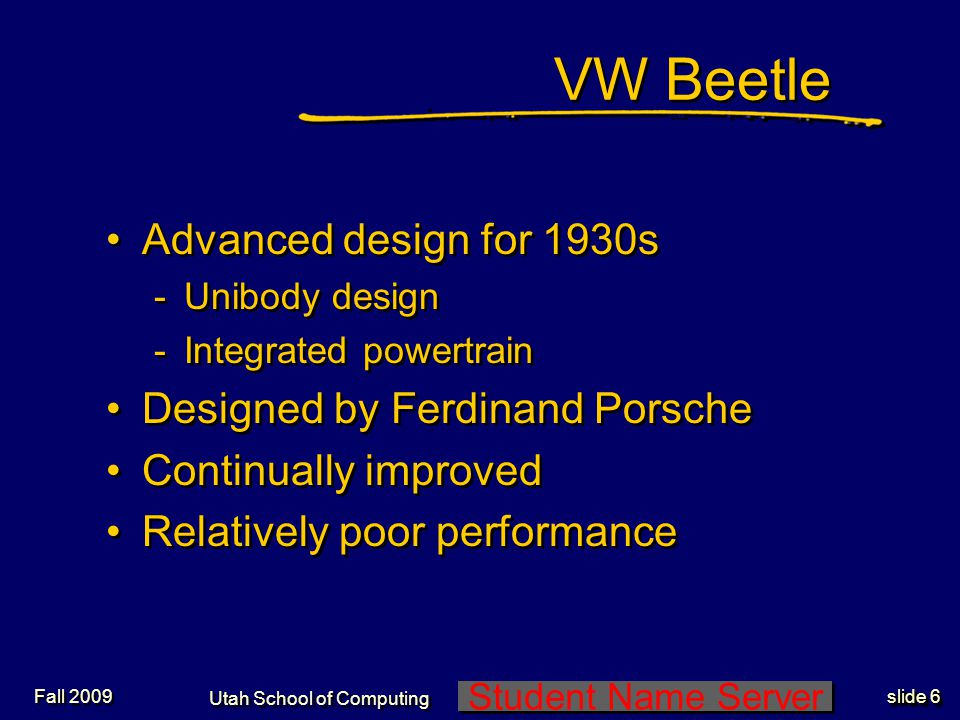 Student Name Server Utah School of Computing slide 6 Fall 2009 VW Beetle Advanced design for 1930s -Unibody design -Integrated powertrain Designed by Ferdinand Porsche Continually improved Relatively poor performance Advanced design for 1930s -Unibody design -Integrated powertrain Designed by Ferdinand Porsche Continually improved Relatively poor performance