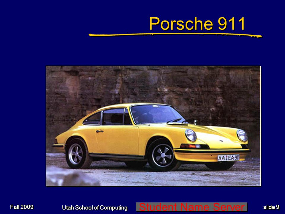 Student Name Server Utah School of Computing slide 10 Fall 2009 Porsche 911 Same basic body style and layout since early 60s Relatively high performance especially in recent years.