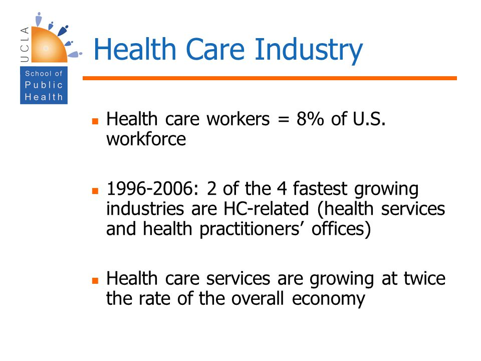 Health Care Industry Health care workers = 8% of U.S. workforce 1996-2006: 2 of the 4 fastest growing industries are HC-related (health services and h