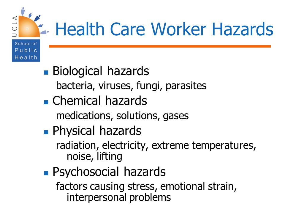 Health Care Worker Hazards Biological hazards bacteria, viruses, fungi, parasites Chemical hazards medications, solutions, gases Physical hazards radi