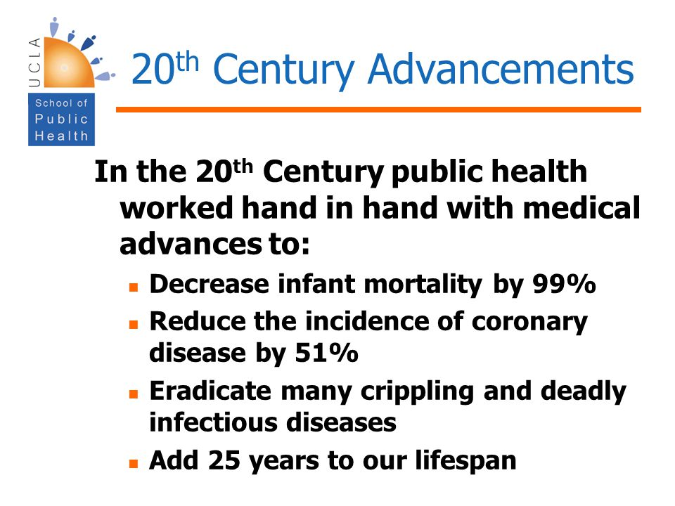 20 th Century Advancements In the 20 th Century public health worked hand in hand with medical advances to: Decrease infant mortality by 99% Reduce th