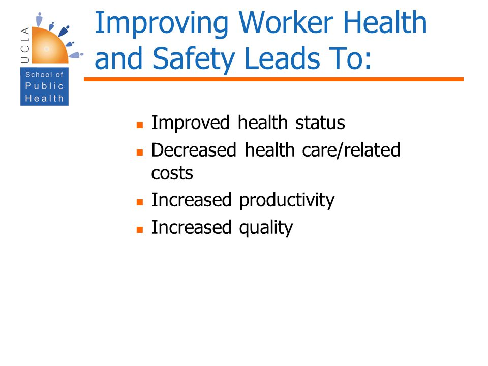 Improving Worker Health and Safety Leads To: Improved health status Decreased health care/related costs Increased productivity Increased quality