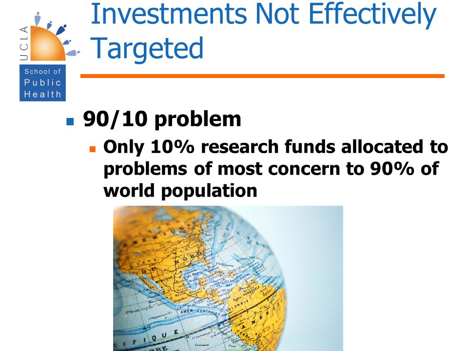 Investments Not Effectively Targeted 90/10 problem Only 10% research funds allocated to problems of most concern to 90% of world population