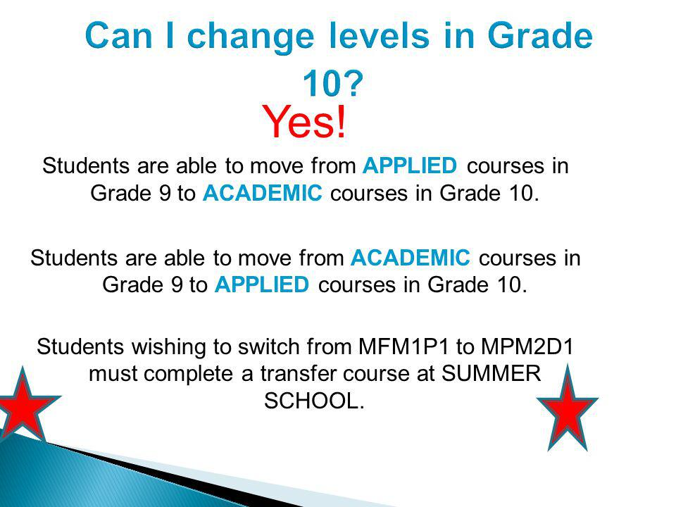 Yes. Students are able to move from APPLIED courses in Grade 9 to ACADEMIC courses in Grade 10.