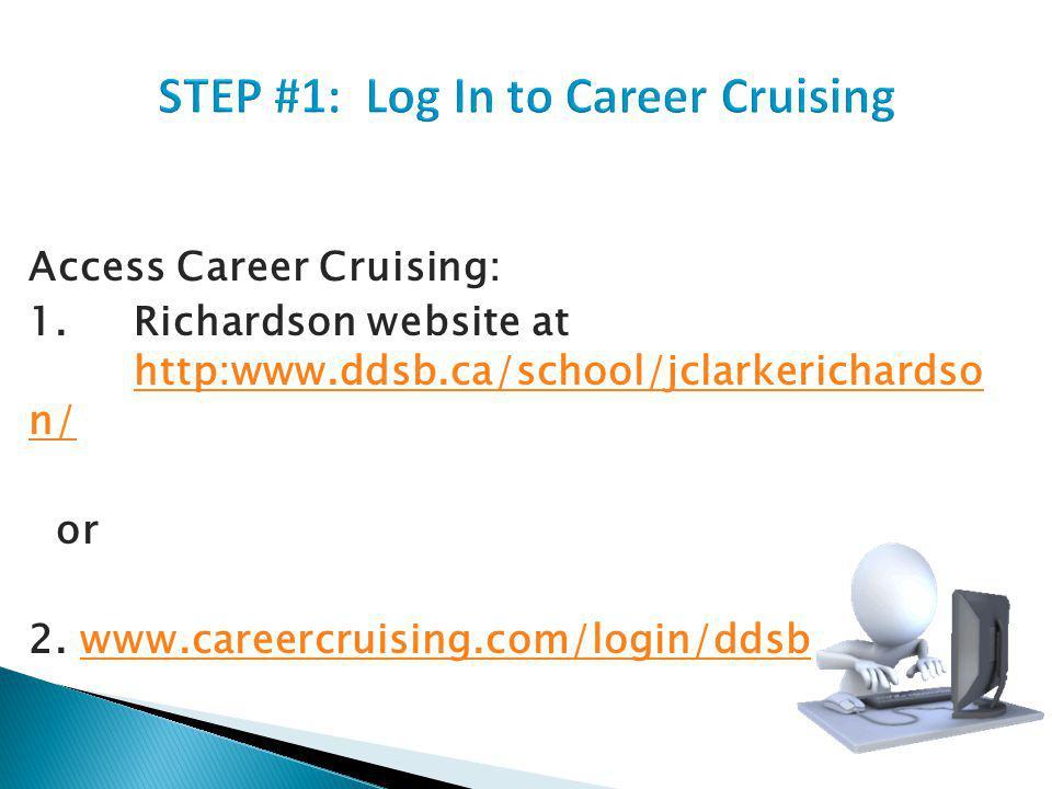Access Career Cruising: 1.Richardson website at http:www.ddsb.ca/school/jclarkerichardso n/ http:www.ddsb.ca/school/jclarkerichardso n/ or 2.