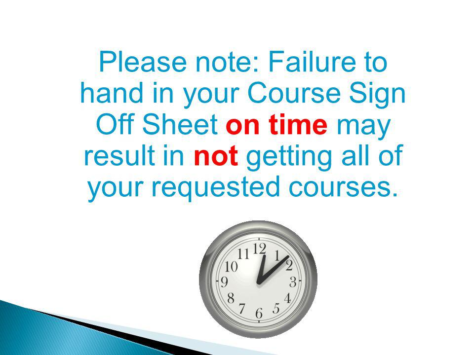 Please note: Failure to hand in your Course Sign Off Sheet on time may result in not getting all of your requested courses.