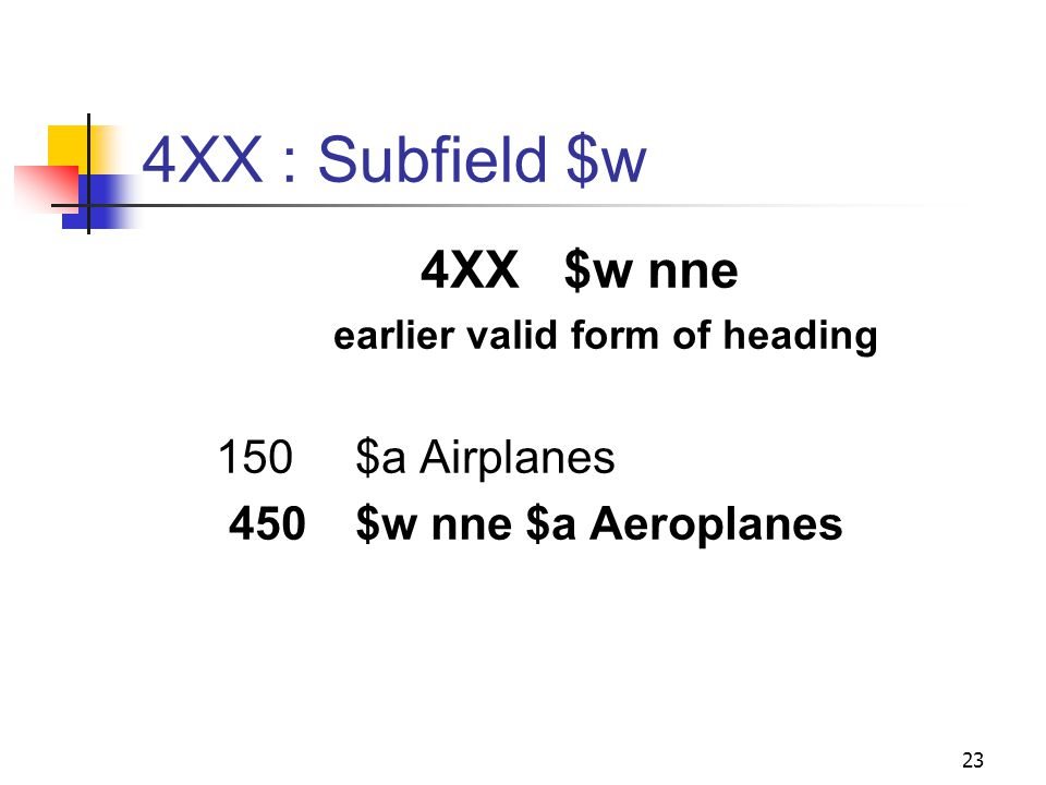 4XX-5XX : Subfields Same as for 1XX, PLUS $w – control subfield Position 1 (also called byte 0) Special relationship Position 2 (also called byte 1) Tracing use restriction Position 3 (also called byte 2) Earlier form of heading Position 4 (also called byte 3) Reference display 22